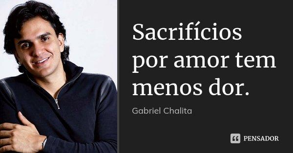 Sacrifícios por amor tem menos dor.... Frase de Gabriel Chalita.