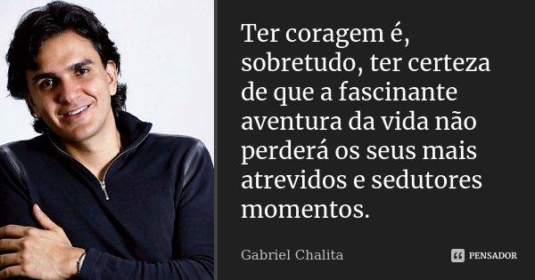 Ter coragem é, sobretudo, ter certeza de que a fascinante aventura da vida não perderá os seus mais atrevidos e sedutores momentos.... Frase de Gabriel Chalita.