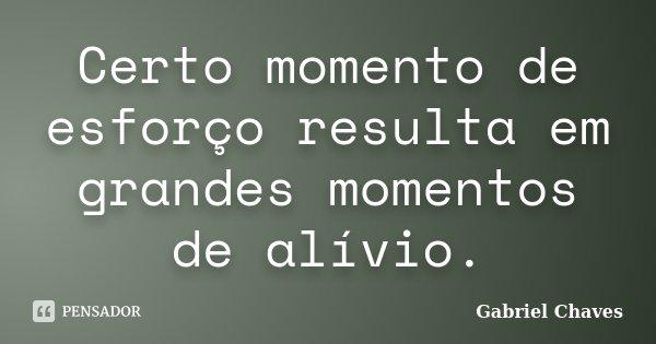 Certo momento de esforço resulta em grandes momentos de alívio.... Frase de Gabriel Chaves.