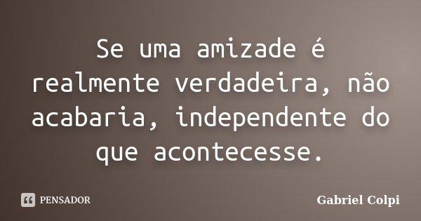 Se uma amizade é realmente verdadeira, não acabaria, independente do que acontecesse.... Frase de Gabriel Colpi.
