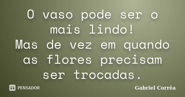 O vaso pode ser o mais lindo! Mas de vez em quando as flores precisam ser trocadas.... Frase de Gabriel Corrêa.