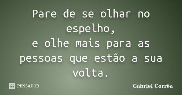 Pare de se olhar no espelho, e olhe mais para as pessoas que estão a sua volta.... Frase de Gabriel Corrêa.
