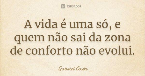 A vida é uma só, e quem não sai da zona de conforto não evolui.... Frase de Gabriel Costa.