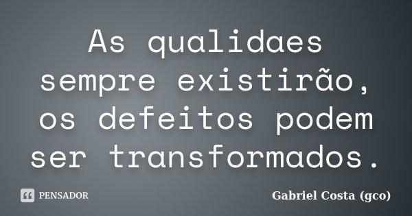 As qualidaes sempre existirão, os defeitos podem ser transformados.... Frase de Gabriel Costa (gco).