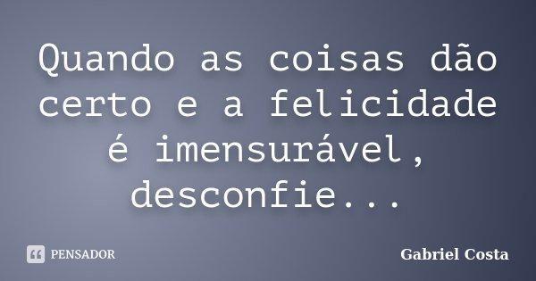 Quando as coisas dão certo e a felicidade é imensurável, desconfie...... Frase de Gabriel Costa.