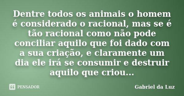 Dentre todos os animais o homem é considerado o racional, mas se é tão racional como não pode conciliar aquilo que foi dado com a sua criação, e claramente um d... Frase de Gabriel da Luz.