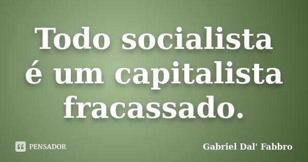 Todo socialista é um capitalista fracassado.... Frase de Gabriel Dal' Fabbro.