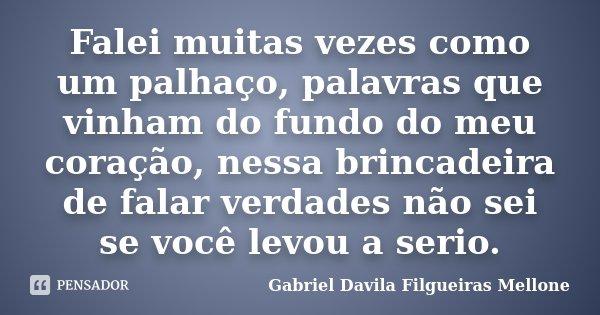 Falei muitas vezes como um palhaço, palavras que vinham do fundo do meu coração, nessa brincadeira de falar verdades não sei se você levou a serio.... Frase de Gabriel Davila Filgueiras Mellone.
