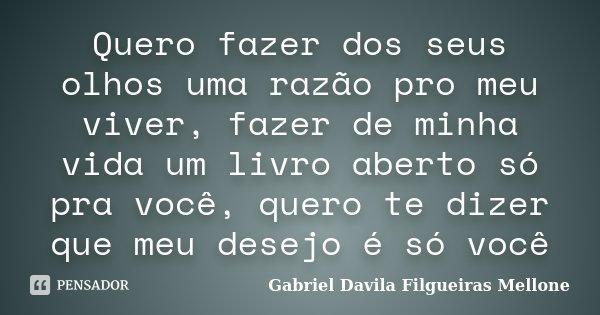 Quero fazer dos seus olhos uma razão pro meu viver, fazer de minha vida um livro aberto só pra você, quero te dizer que meu desejo é só você... Frase de Gabriel Davila Filgueiras Mellone.