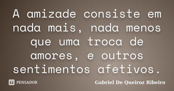 A amizade consiste em nada mais, nada menos que uma troca de amores, e outros sentimentos afetivos.... Frase de Gabriel De Queiroz Ribeiro.