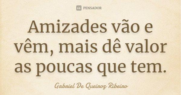 Amizades vão e vêm, mais dê valor as poucas que tem.... Frase de Gabriel De Queiroz Ribeiro.