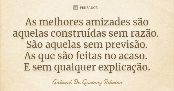 As melhores amizades são aquelas construídas sem razão. São aquelas sem previsão. As que são feitas no acaso. E sem qualquer explicação.... Frase de Gabriel De Queiroz Ribeiro.