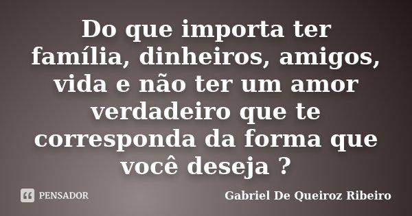 Do que importa ter família, dinheiros, amigos, vida e não ter um amor verdadeiro que te corresponda da forma que você deseja ?... Frase de Gabriel De Queiroz Ribeiro.