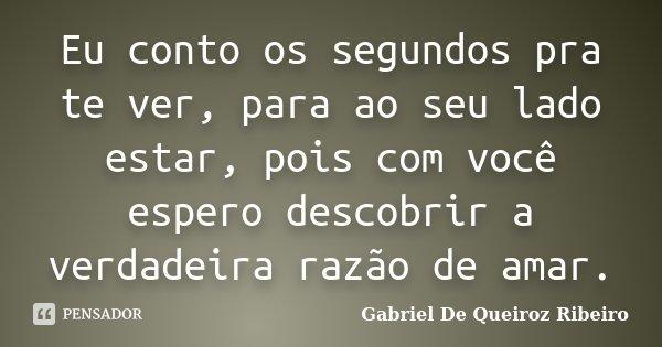 Eu conto os segundos pra te ver, para ao seu lado estar, pois com você espero descobrir a verdadeira razão de amar.... Frase de Gabriel De Queiroz Ribeiro.