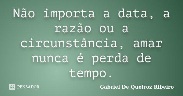 Não importa a data, a razão ou a circunstância,amar nunca é perda de tempo.... Frase de Gabriel De Queiroz Ribeiro.