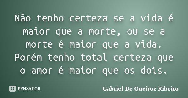 Não tenho certeza se a vida é maior que a morte, ou se a morte é maior que a vida. Porém tenho total certeza que o amor é maior que os dois.... Frase de Gabriel De Queiroz Ribeiro.