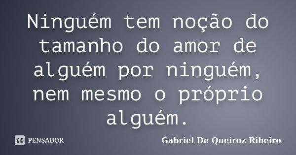Ninguém tem noção do tamanho do amor de alguém por ninguém, nem mesmo o próprio alguém.... Frase de Gabriel De Queiroz Ribeiro.