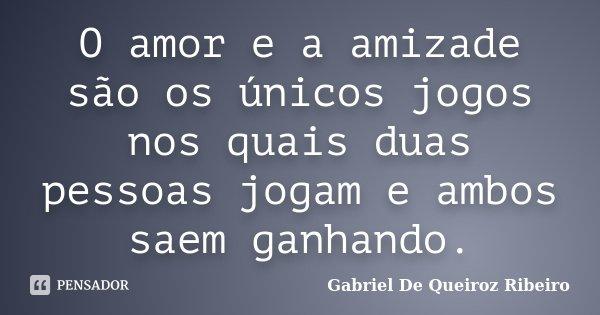 O amor e a amizade são os únicos jogos nos quais duas pessoas jogam e ambos saem ganhando.... Frase de Gabriel De Queiroz Ribeiro.
