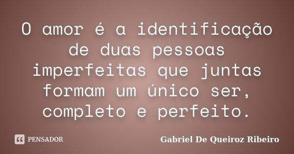 O amor é a identificação de duas pessoas imperfeitas que juntas formam um único ser, completo e perfeito.... Frase de Gabriel De Queiroz Ribeiro.