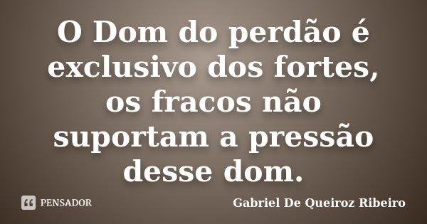 O Dom do perdão é exclusivo dos fortes, os fracos não suportam a pressão desse dom.... Frase de Gabriel De Queiroz Ribeiro.