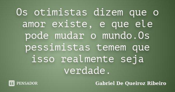 Os otimistas dizem que o amor existe, e que ele pode mudar o mundo.Os pessimistas temem que isso realmente seja verdade.... Frase de Gabriel De Queiroz Ribeiro.