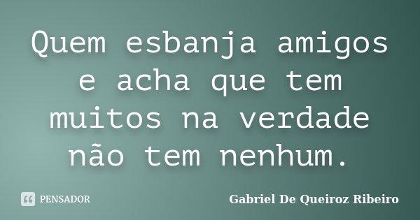 Quem esbanja amigos e acha que tem muitos na verdade não tem nenhum.... Frase de Gabriel De Queiroz Ribeiro.