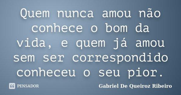 Quem nunca amou não conhece o bom da vida, e quem já amou sem ser correspondido conheceu o seu pior.... Frase de Gabriel De Queiroz Ribeiro.