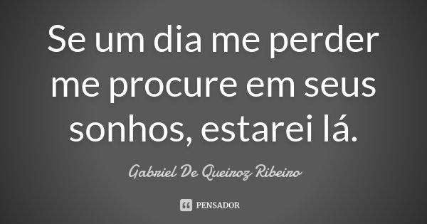 Se um dia me perder me procure em seus sonhos, estarei lá.... Frase de Gabriel De Queiroz Ribeiro.