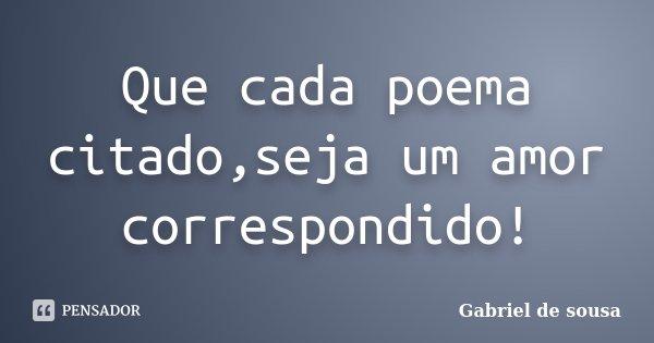 Que cada poema citado,seja um amor correspondido!... Frase de Gabriel de sousa.