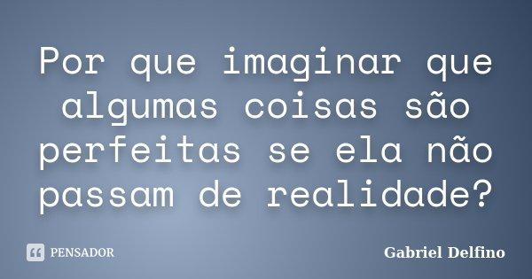 Por que imaginar que algumas coisas são perfeitas se ela não passam de realidade?... Frase de Gabriel Delfino.