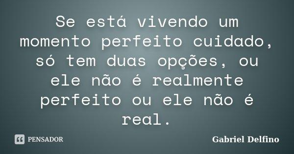 Se está vivendo um momento perfeito cuidado, só tem duas opções, ou ele não é realmente perfeito ou ele não é real.... Frase de Gabriel Delfino.