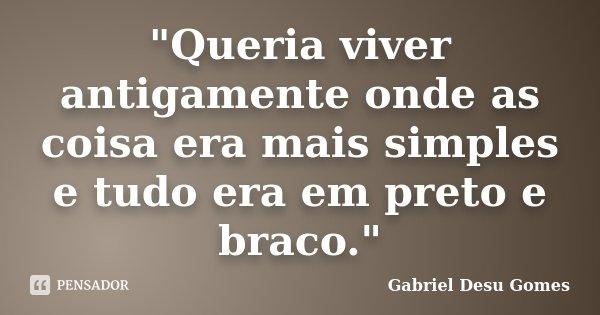 """""""Queria viver antigamente onde as coisa era mais simples e tudo era em preto e braco.""""... Frase de Gabriel Desu Gomes."""
