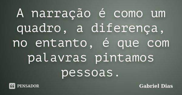 A narração é como um quadro, a diferença, no entanto, é que com palavras pintamos pessoas.... Frase de Gabriel Dias.