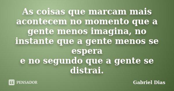 As coisas que marcam mais acontecem no momento que a gente menos imagina, no instante que a gente menos se espera e no segundo que a gente se distrai.... Frase de Gabriel Dias.