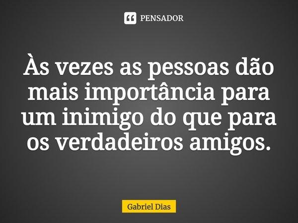 As vezes as pessoas dão mais importância para um inimigo do que para os verdadeiros amigos.... Frase de Gabriel Dias.
