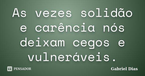 As vezes solidão e carência nós deixam cegos e vulneráveis.... Frase de Gabriel Dias.