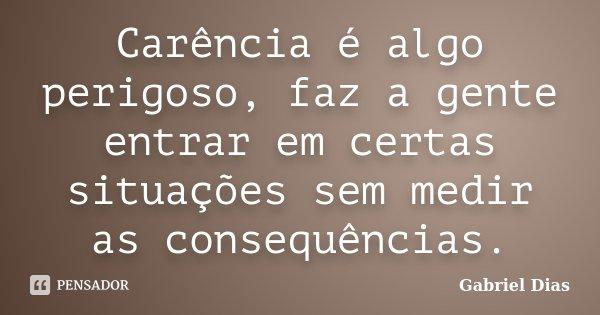 Carência é algo perigoso, faz a gente entrar em certas situações sem medir as consequências.... Frase de Gabriel Dias.