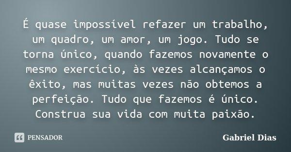 É quase impossível refazer um trabalho, um quadro, um amor, um jogo. Tudo se torna único, quando fazemos novamente o mesmo exercício, às vezes alcançamos o êxit... Frase de Gabriel Dias.