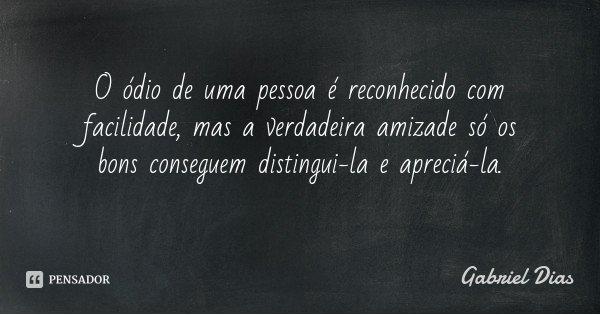 O ódio de uma pessoa é reconhecido com facilidade, mas a verdadeira amizade só os bons conseguem distingui-la e apreciá-la.... Frase de Gabriel Dias.