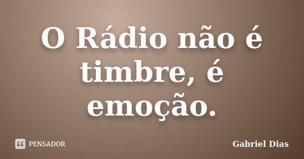 O Rádio não é timbre, é emoção.... Frase de Gabriel Dias.