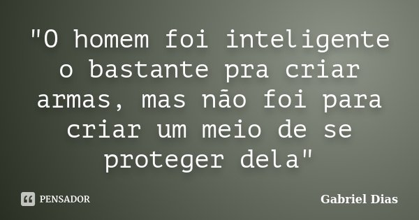 """""""O homem foi inteligente o bastante pra criar armas, mas não foi para criar um meio de se proteger dela""""... Frase de Gabriel Dias."""