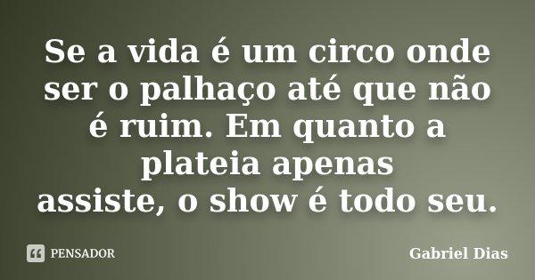 Se a vida é um circo onde ser o palhaço até que não é ruim. Em quanto a plateia apenas assiste, o show é todo seu.... Frase de Gabriel Dias.