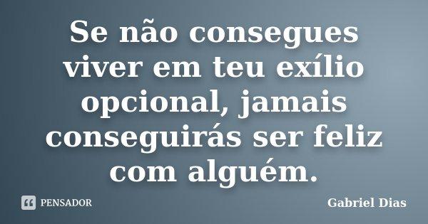 Se não consegues viver em teu exílio opcional, jamais conseguirás ser feliz com alguém.... Frase de Gabriel Dias.