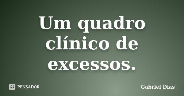 Um quadro clínico de excessos.... Frase de Gabriel Dias.