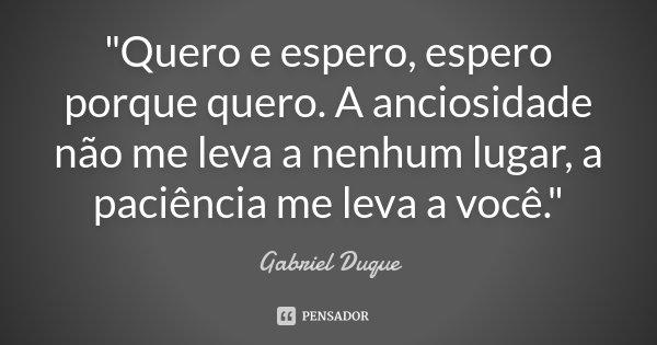 """""""Quero e espero, espero porque quero. A anciosidade não me leva a nenhum lugar, a paciência me leva a você.""""... Frase de Gabriel Duque."""