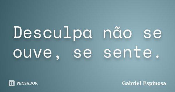 Desculpa não se ouve, se sente.... Frase de Gabriel Espinosa.