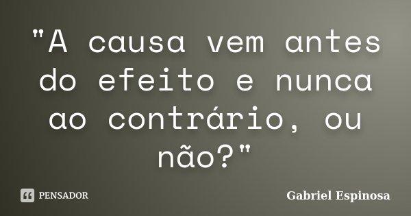 """""""A causa vem antes do efeito e nunca ao contrário, ou não?""""... Frase de Gabriel Espinosa."""