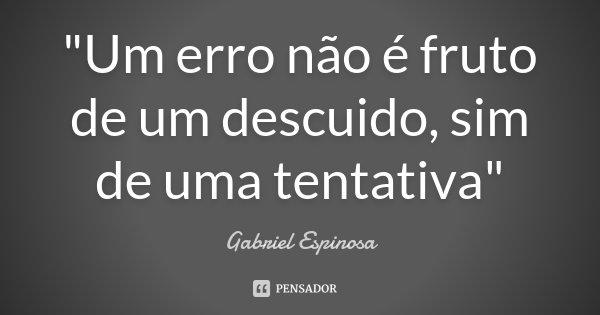 """""""Um erro não é fruto de um descuido, sim de uma tentativa""""... Frase de Gabriel Espinosa."""
