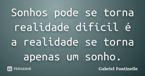 Sonhos pode se torna realidade difícil é a realidade se torna apenas um sonho.... Frase de Gabriel Fontinelle.