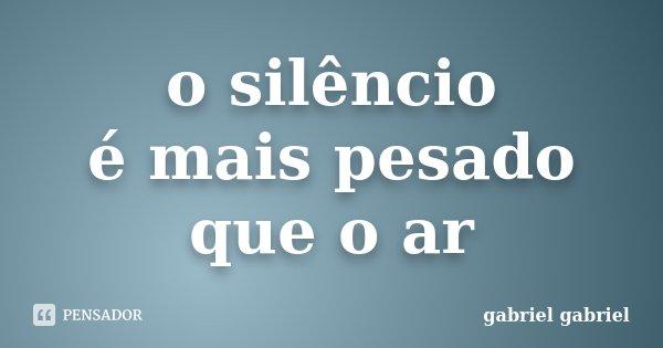 o silêncio é mais pesado que o ar... Frase de gabriel gabriel.